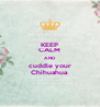 KEEP CALM AND cuddle your Chihuahua - Personalised Poster A4 size