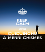 KEEP CALM AND CUICUINCHU A MERRI CHISMES - Personalised Poster A4 size