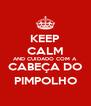 KEEP CALM AND CUIDADO COM A CABEÇA DO PIMPOLHO - Personalised Poster A4 size