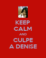 KEEP CALM AND CULPE A DENISE - Personalised Poster A4 size
