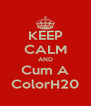 KEEP CALM AND Cum A ColorH20 - Personalised Poster A4 size