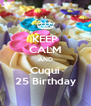 KEEP CALM AND Cuqui 25 Birthday - Personalised Poster A4 size