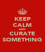 KEEP CALM AND CURATE SOMETHING - Personalised Poster A4 size