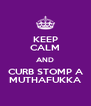 KEEP CALM AND CURB STOMP A MUTHAFUKKA - Personalised Poster A4 size