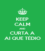 KEEP CALM AND CURTA A AI QUE TÉDIO - Personalised Poster A4 size