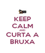 KEEP CALM AND CURTA A BRUXA - Personalised Poster A4 size