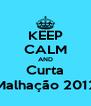 KEEP CALM AND Curta Malhação 2012 - Personalised Poster A4 size