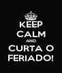 KEEP CALM AND CURTA O FERIADO! - Personalised Poster A4 size