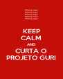KEEP CALM AND CURTA O PROJETO GURI - Personalised Poster A4 size