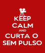 KEEP CALM AND CURTA O  SEM PULSO - Personalised Poster A4 size