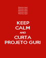 KEEP CALM AND CURTA PROJETO GURI - Personalised Poster A4 size