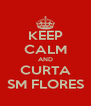 KEEP CALM AND CURTA SM FLORES - Personalised Poster A4 size