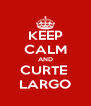 KEEP CALM AND CURTE  LARGO - Personalised Poster A4 size