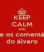 KEEP CALM AND curte os comentários do álvaro - Personalised Poster A4 size
