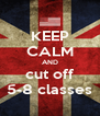 KEEP CALM AND cut off 5-8 classes - Personalised Poster A4 size