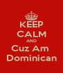 KEEP CALM AND Cuz Am  Dominican - Personalised Poster A4 size