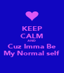 KEEP CALM AND Cuz Imma Be My Normal self - Personalised Poster A4 size