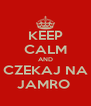 KEEP CALM AND CZEKAJ NA JAMRO  - Personalised Poster A4 size