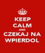 KEEP CALM AND CZEKAJ NA WPIERDOL - Personalised Poster A4 size