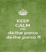 KEEP CALM AND dá-lhe porco  dá-lhe porco !!! - Personalised Poster A4 size