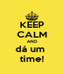 KEEP CALM AND dá um  time! - Personalised Poster A4 size