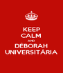 KEEP CALM AND DÉBORAH UNIVERSITÁRIA - Personalised Poster A4 size