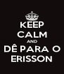 KEEP CALM AND DÊ PARA O ERISSON - Personalised Poster A4 size