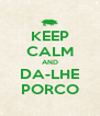 KEEP CALM AND DA-LHE PORCO - Personalised Poster A4 size