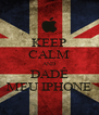 KEEP CALM AND DADÊ MEU IPHONE - Personalised Poster A4 size