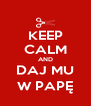 KEEP CALM AND DAJ MU W PAPĘ - Personalised Poster A4 size