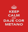 KEEP CALM AND DAJE COR METANO - Personalised Poster A4 size