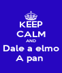 KEEP CALM AND Dale a elmo A pan  - Personalised Poster A4 size