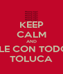 KEEP CALM AND DALE CON TODO!!!! TOLUCA - Personalised Poster A4 size