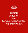 KEEP CALM AND DALE GUACHO RE MANIJA - Personalised Poster A4 size