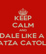 KEEP CALM AND DALE LIKE A  COATZA CATOLICO - Personalised Poster A4 size
