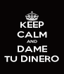 KEEP CALM AND DAME TU DINERO - Personalised Poster A4 size