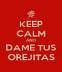 KEEP CALM AND DAME TUS OREJITAS - Personalised Poster A4 size