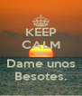 KEEP CALM AND Dame unos Besotes. - Personalised Poster A4 size