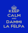 KEEP CALM AND DAMMI LA FELPA - Personalised Poster A4 size
