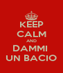 KEEP CALM AND DAMMI  UN BACIO - Personalised Poster A4 size
