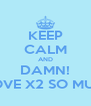 KEEP CALM AND DAMN! I LOVE X2 SO MUCH - Personalised Poster A4 size