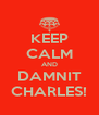 KEEP CALM AND DAMNIT CHARLES! - Personalised Poster A4 size