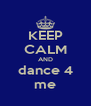 KEEP CALM AND dance 4 me - Personalised Poster A4 size