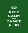 KEEP CALM AND DANCE A JIG - Personalised Poster A4 size