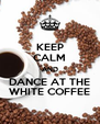 KEEP CALM AND DANCE AT THE WHITE COFFEE - Personalised Poster A4 size