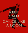 KEEP CALM AND DANCE LIKE A LOON - Personalised Poster A4 size
