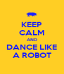 KEEP CALM AND DANCE LIKE A ROBOT - Personalised Poster A4 size