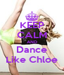 KEEP CALM AND Dance Like Chloe - Personalised Poster A4 size