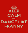 KEEP CALM AND DANCE LIKE FRANNY - Personalised Poster A4 size