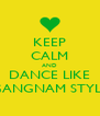 KEEP CALM AND DANCE LIKE GANGNAM STYLE - Personalised Poster A4 size